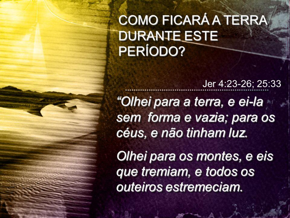 """Jer 4:23-26; 25:33 """"Olhei para a terra, e ei-la sem forma e vazia; para os céus, e não tinham luz. Olhei para os montes, e eis que tremiam, e todos os"""