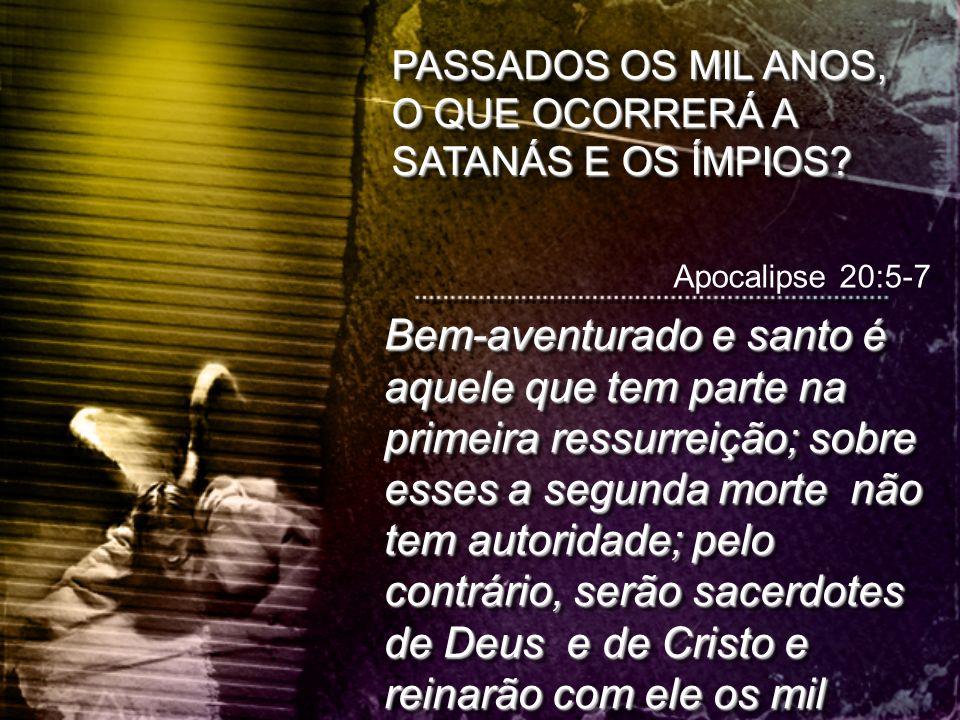 PASSADOS OS MIL ANOS, O QUE OCORRERÁ A SATANÁS E OS ÍMPIOS? Apocalipse 20:5-7 Bem-aventurado e santo é aquele que tem parte na primeira ressurreição;