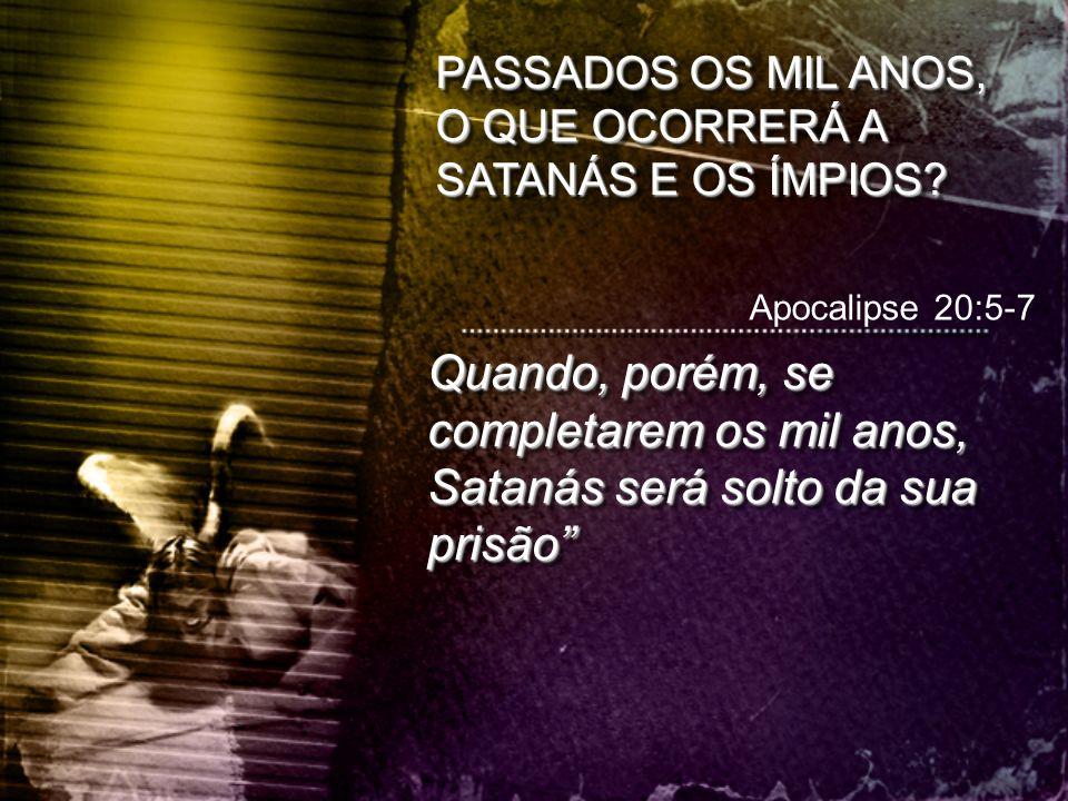 PASSADOS OS MIL ANOS, O QUE OCORRERÁ A SATANÁS E OS ÍMPIOS? Apocalipse 20:5-7 Quando, porém, se completarem os mil anos, Satanás será solto da sua pri