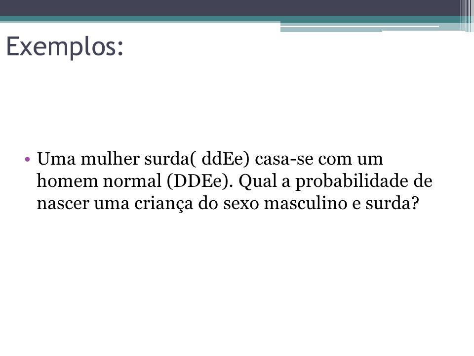 Exemplos: •Uma mulher surda( ddEe) casa-se com um homem normal (DDEe). Qual a probabilidade de nascer uma criança do sexo masculino e surda?