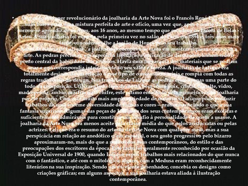 • O grande designer revolucionário da joalharia da Arte Nova foi o Francês René Lalique. As suas bases eram uma mistura perfeita de arte e ofício, uma