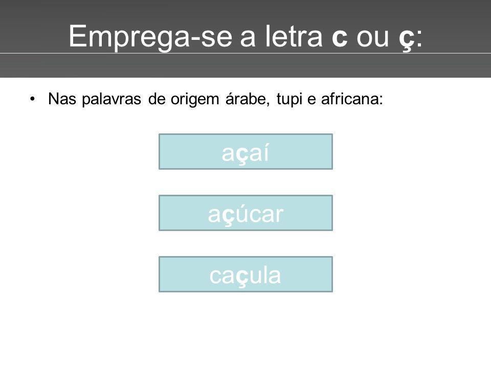 Page 5 Emprega-se a letra c ou ç: •Nas palavras de origem árabe, tupi e africana: açaí açúcar caçula