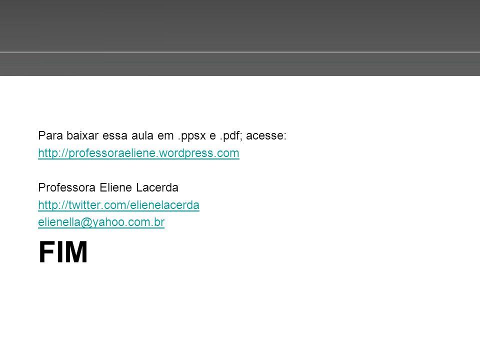 Page 9 FIM Para baixar essa aula em.ppsx e.pdf; acesse: http://professoraeliene.wordpress.com Professora Eliene Lacerda http://twitter.com/elienelacer
