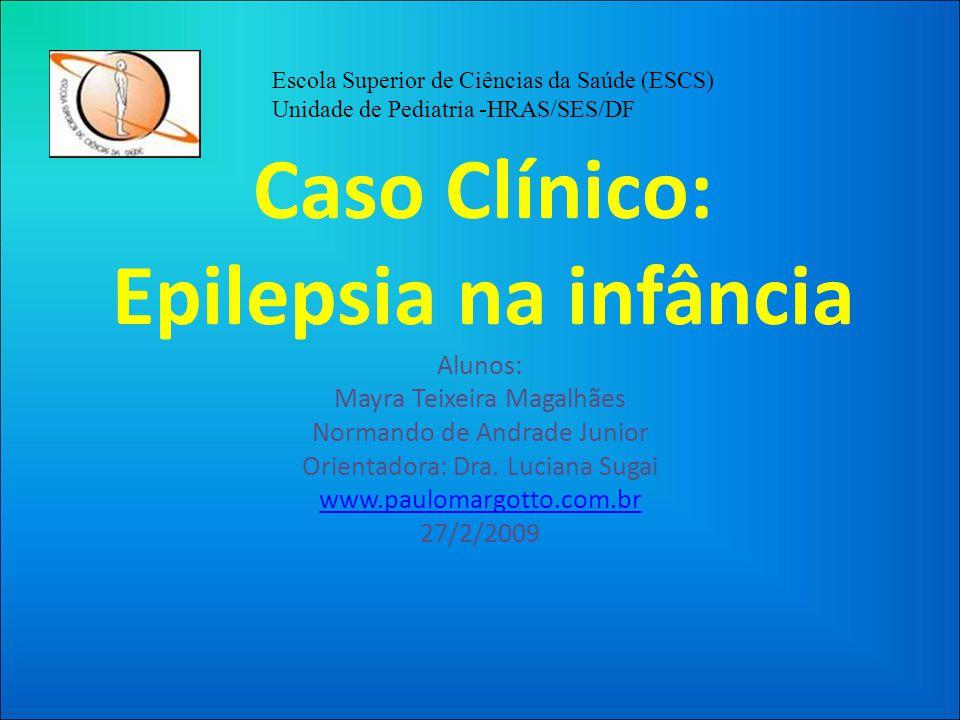 Caso Clínico: Epilepsia na infância Alunos: Mayra Teixeira Magalhães Normando de Andrade Junior Orientadora: Dra.