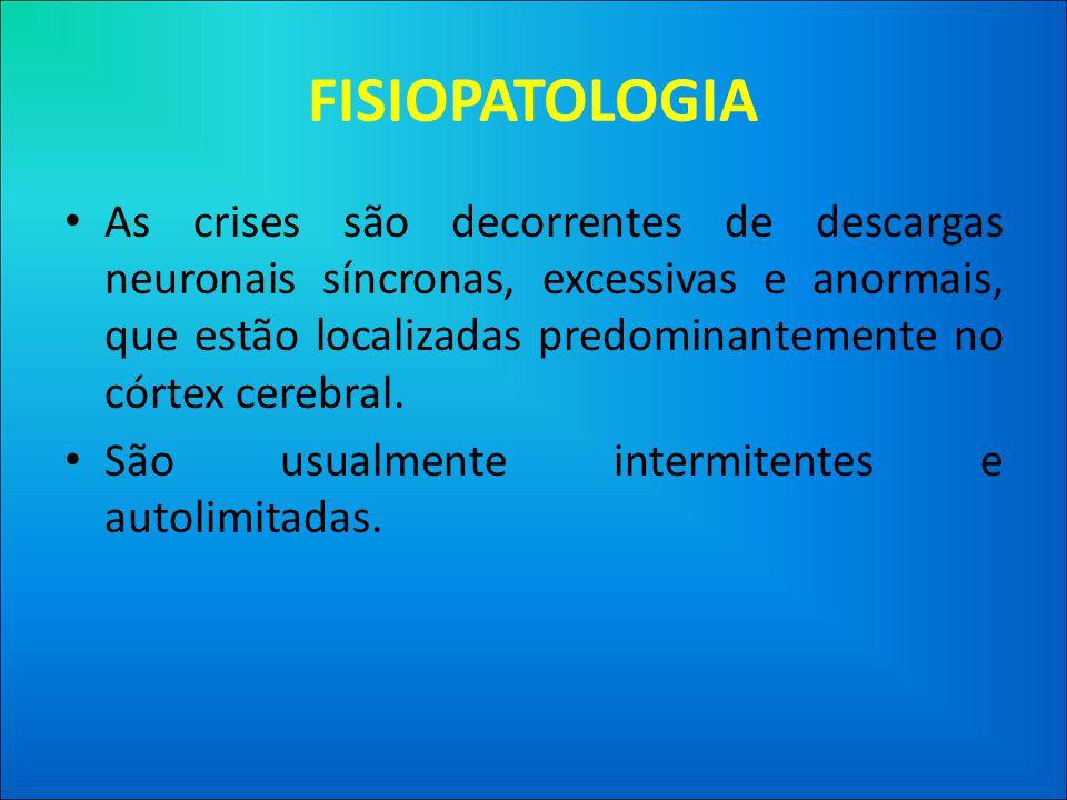 FISIOPATOLOGIA • As crises são decorrentes de descargas neuronais síncronas, excessivas e anormais, que estão localizadas predominantemente no córtex cerebral.