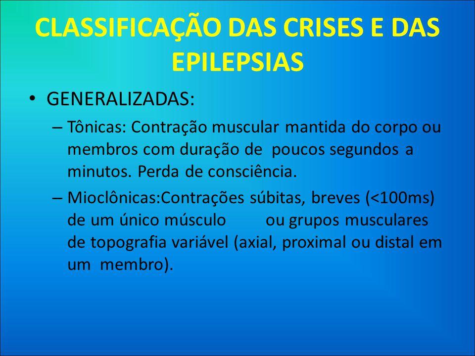 CLASSIFICAÇÃO DAS CRISES E DAS EPILEPSIAS • GENERALIZADAS: – Tônicas: Contração muscular mantida do corpo ou membros com duração de poucos segundos a minutos.