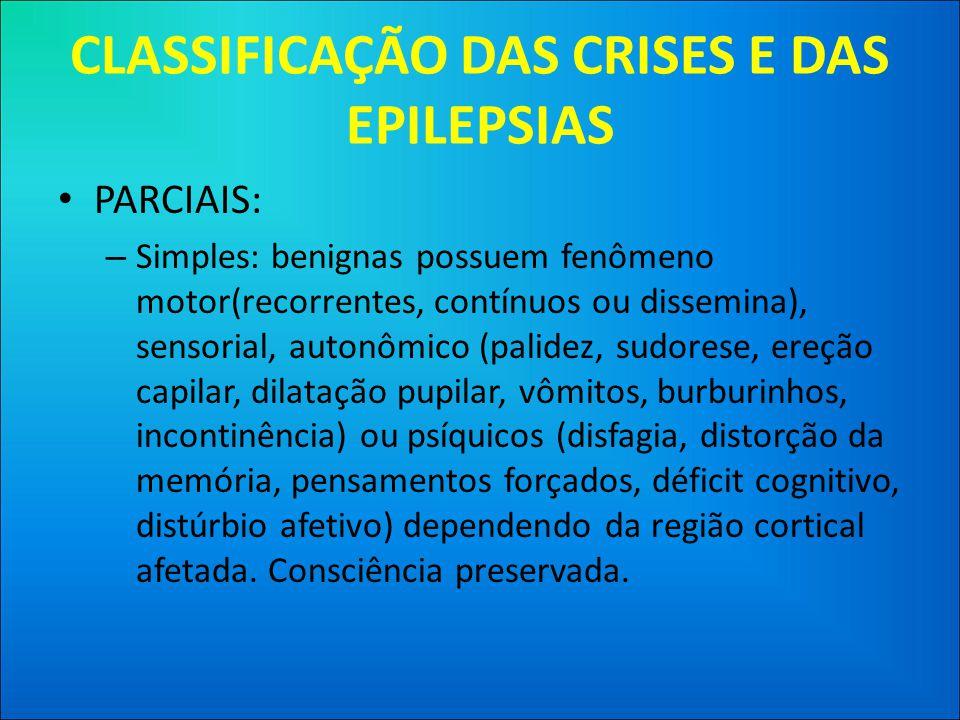 CLASSIFICAÇÃO DAS CRISES E DAS EPILEPSIAS • PARCIAIS: – Simples: benignas possuem fenômeno motor(recorrentes, contínuos ou dissemina), sensorial, autonômico (palidez, sudorese, ereção capilar, dilatação pupilar, vômitos, burburinhos, incontinência) ou psíquicos (disfagia, distorção da memória, pensamentos forçados, déficit cognitivo, distúrbio afetivo) dependendo da região cortical afetada.