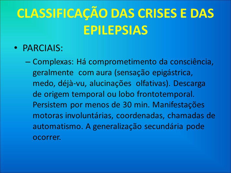 CLASSIFICAÇÃO DAS CRISES E DAS EPILEPSIAS • PARCIAIS: – Complexas: Há comprometimento da consciência, geralmente com aura (sensação epigástrica, medo, déjà-vu, alucinações olfativas).