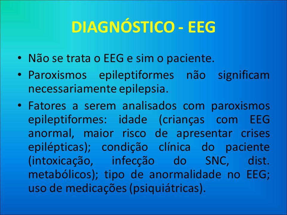 DIAGNÓSTICO - EEG • Não se trata o EEG e sim o paciente.