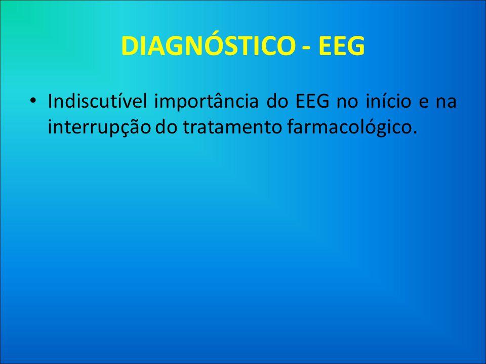 DIAGNÓSTICO - EEG • Indiscutível importância do EEG no início e na interrupção do tratamento farmacológico.