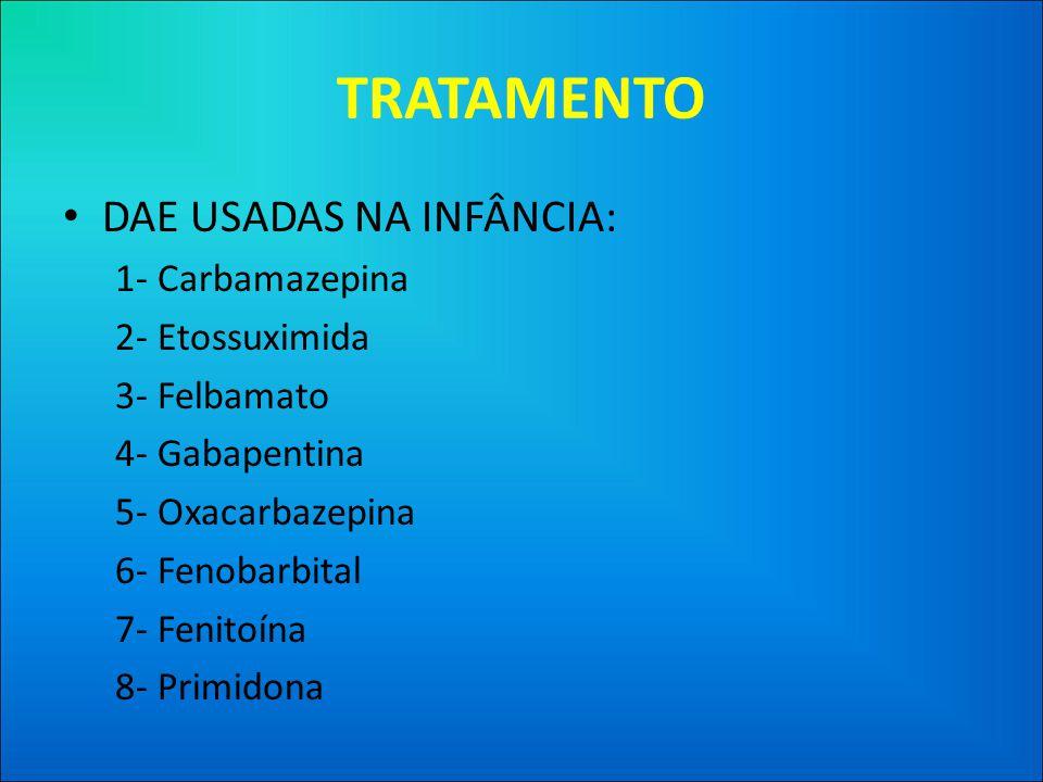 TRATAMENTO • DAE USADAS NA INFÂNCIA: 1- Carbamazepina 2- Etossuximida 3- Felbamato 4- Gabapentina 5- Oxacarbazepina 6- Fenobarbital 7- Fenitoína 8- Primidona
