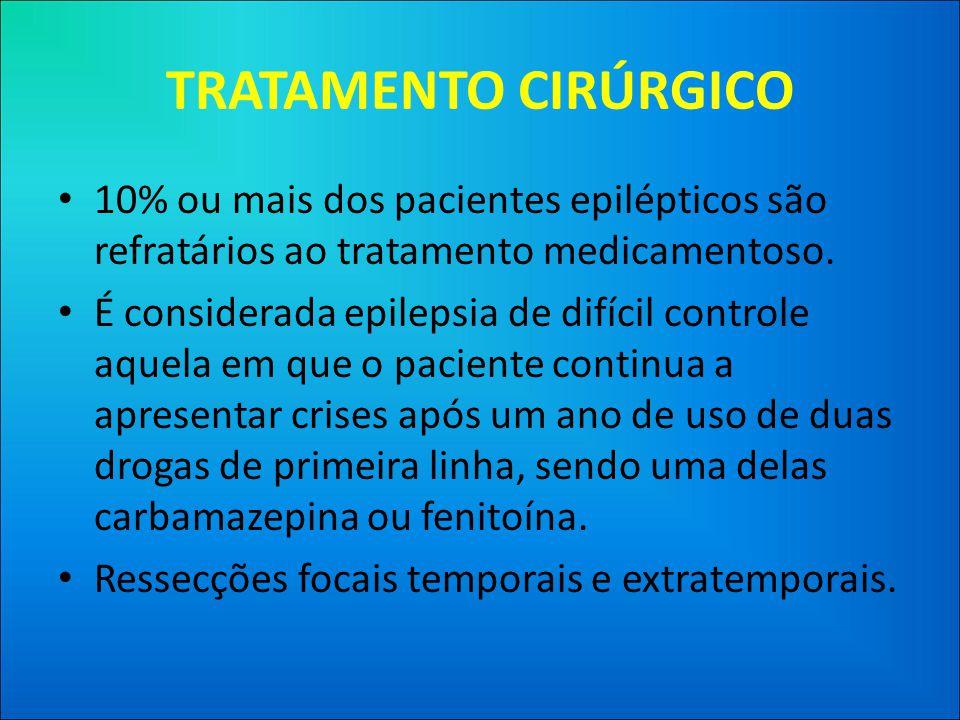 TRATAMENTO CIRÚRGICO • 10% ou mais dos pacientes epilépticos são refratários ao tratamento medicamentoso.