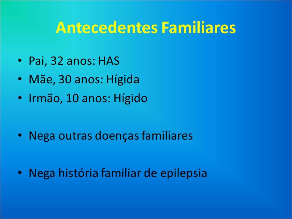 Antecedentes Familiares • Pai, 32 anos: HAS • Mãe, 30 anos: Hígida • Irmão, 10 anos: Hígido • Nega outras doenças familiares • Nega história familiar de epilepsia