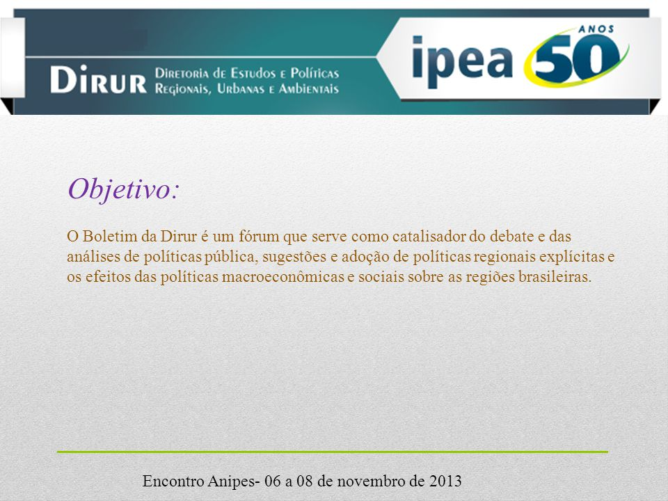 Encontro Anipes- 06 a 08 de novembro de 2013 Objetivo: O Boletim da Dirur é um fórum que serve como catalisador do debate e das análises de políticas pública, sugestões e adoção de políticas regionais explícitas e os efeitos das políticas macroeconômicas e sociais sobre as regiões brasileiras.