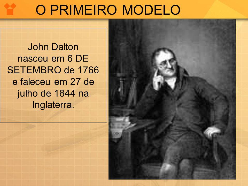 John Dalton nasceu em 6 DE SETEMBRO de 1766 e faleceu em 27 de julho de 1844 na Inglaterra. O PRIMEIRO MODELO