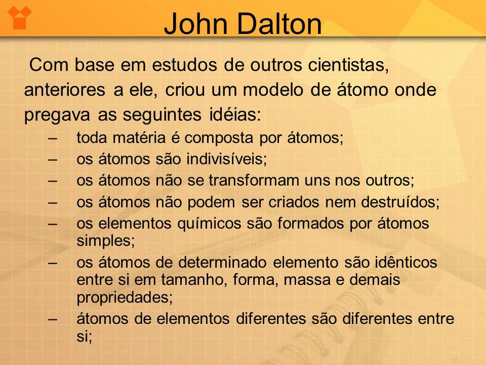 John Dalton Com base em estudos de outros cientistas, anteriores a ele, criou um modelo de átomo onde pregava as seguintes idéias: –toda matéria é com