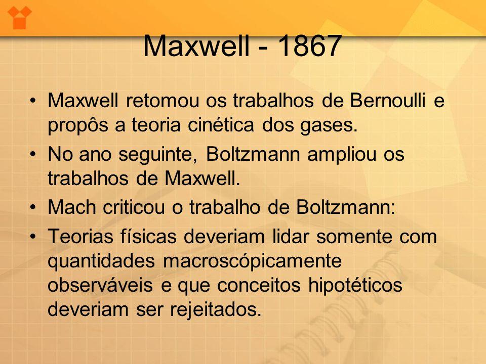 Maxwell - 1867 •Maxwell retomou os trabalhos de Bernoulli e propôs a teoria cinética dos gases. •No ano seguinte, Boltzmann ampliou os trabalhos de Ma