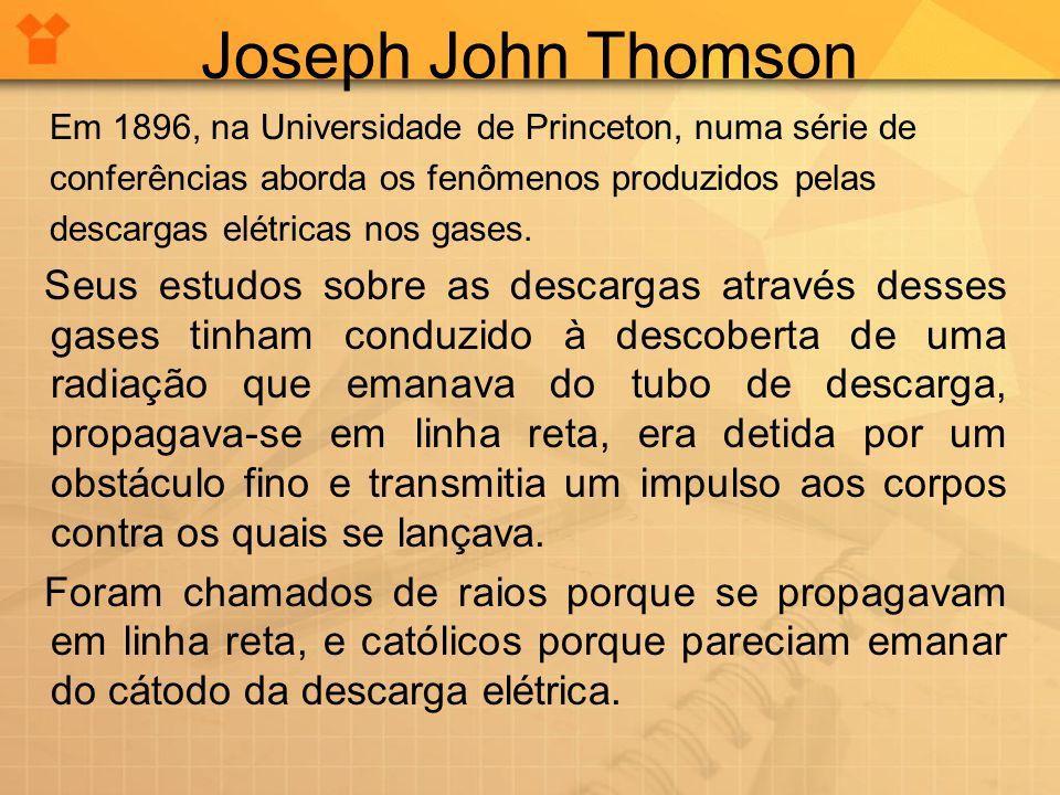 Joseph John Thomson Em 1896, na Universidade de Princeton, numa série de conferências aborda os fenômenos produzidos pelas descargas elétricas nos gases.