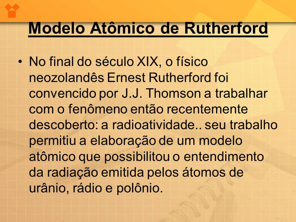 Modelo Atômico de Rutherford •No final do século XIX, o físico neozolandês Ernest Rutherford foi convencido por J.J. Thomson a trabalhar com o fenômen