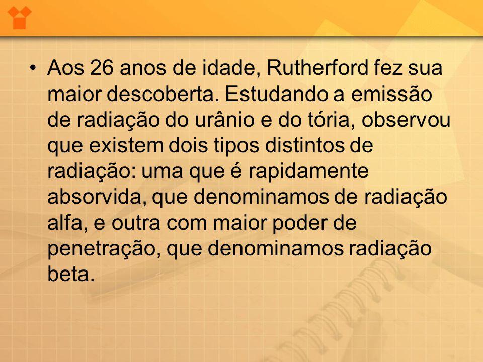 •Aos 26 anos de idade, Rutherford fez sua maior descoberta. Estudando a emissão de radiação do urânio e do tória, observou que existem dois tipos dist