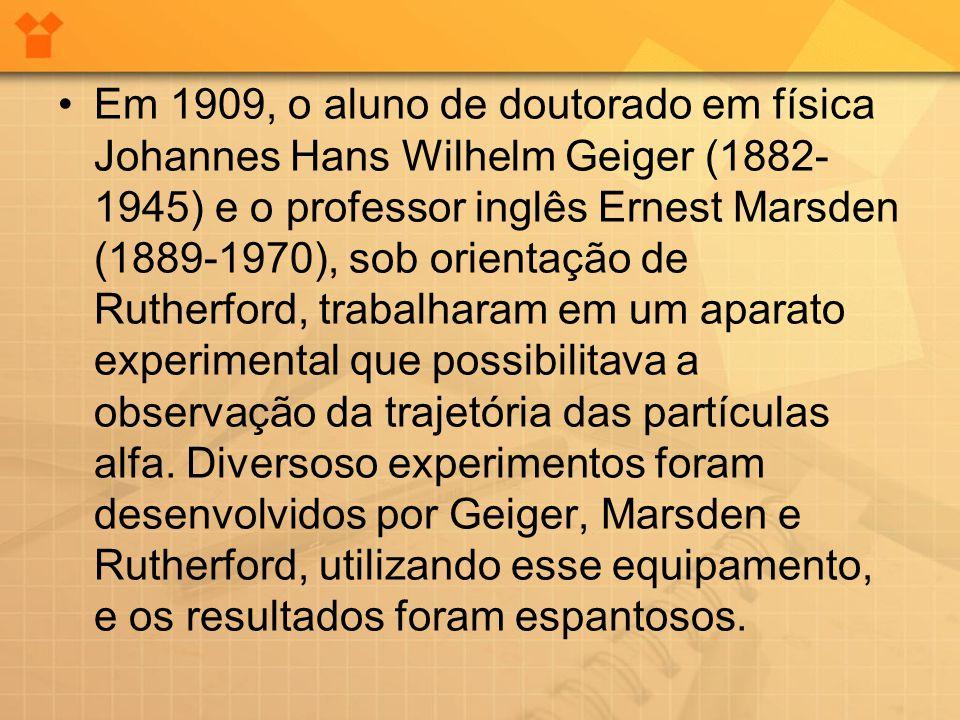 •Em 1909, o aluno de doutorado em física Johannes Hans Wilhelm Geiger (1882- 1945) e o professor inglês Ernest Marsden (1889-1970), sob orientação de