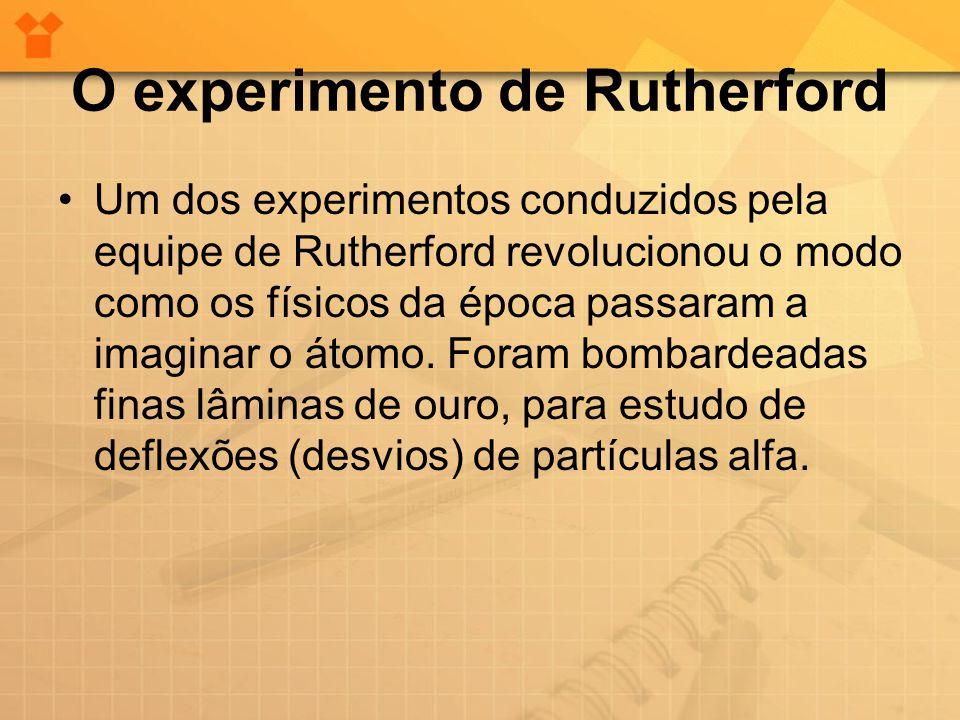 O experimento de Rutherford •Um dos experimentos conduzidos pela equipe de Rutherford revolucionou o modo como os físicos da época passaram a imaginar
