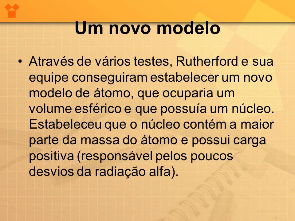 Um novo modelo •Através de vários testes, Rutherford e sua equipe conseguiram estabelecer um novo modelo de átomo, que ocuparia um volume esférico e q