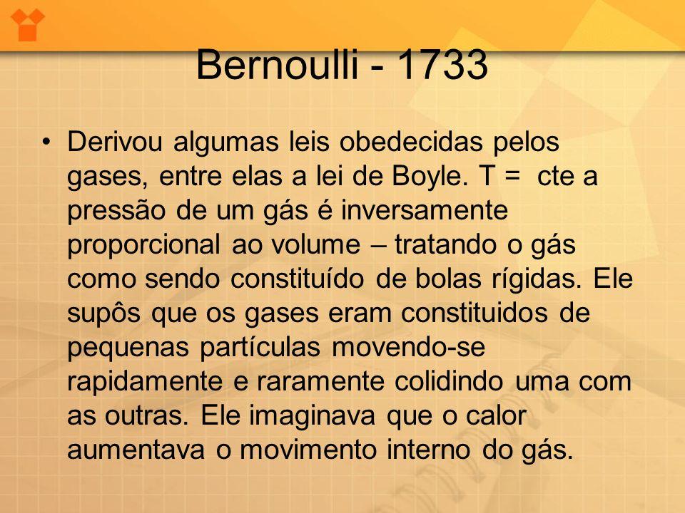 Bernoulli - 1733 •Derivou algumas leis obedecidas pelos gases, entre elas a lei de Boyle. T = cte a pressão de um gás é inversamente proporcional ao v