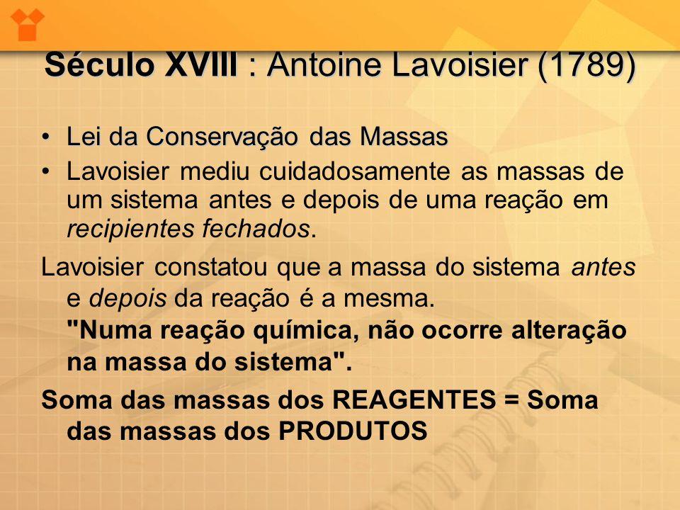 Século XVIII : Antoine Lavoisier (1789) •Lei da Conservação das Massas •Lavoisier mediu cuidadosamente as massas de um sistema antes e depois de uma r