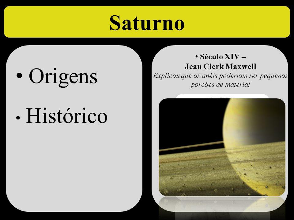 Saturno • Origens • Histórico • Origens • Histórico • Século XIV – Jean Clerk Maxwell Explicou que os anéis poderiam ser pequenos porções de material