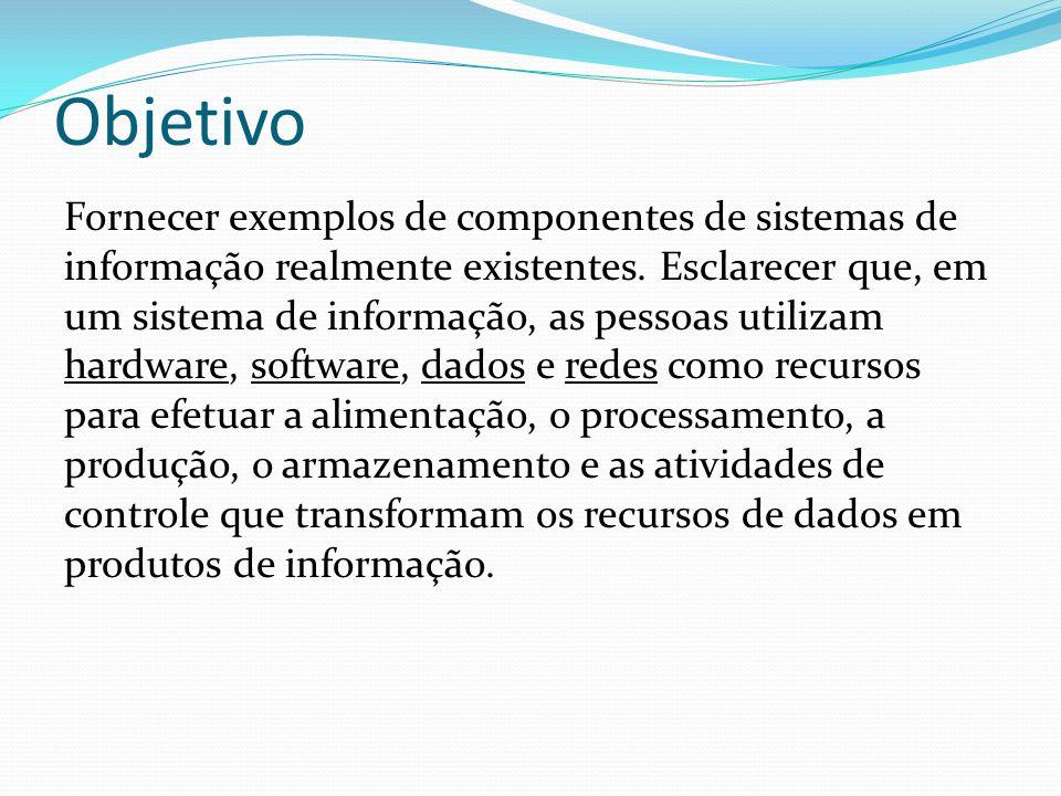 Objetivo Fornecer exemplos de componentes de sistemas de informação realmente existentes. Esclarecer que, em um sistema de informação, as pessoas util