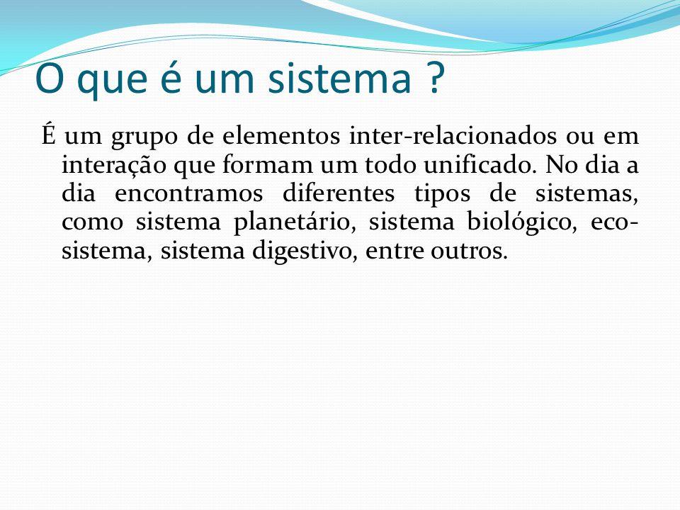 O que é um sistema ? É um grupo de elementos inter-relacionados ou em interação que formam um todo unificado. No dia a dia encontramos diferentes tipo