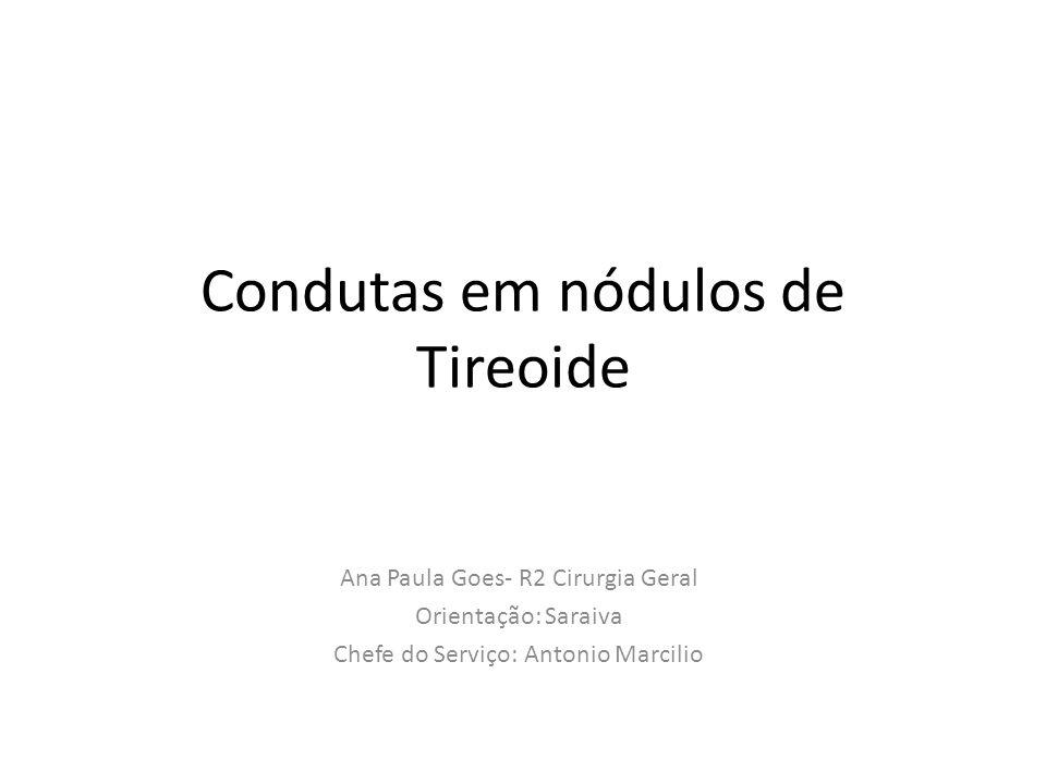 Condutas em nódulos de Tireoide Ana Paula Goes- R2 Cirurgia Geral Orientação: Saraiva Chefe do Serviço: Antonio Marcilio