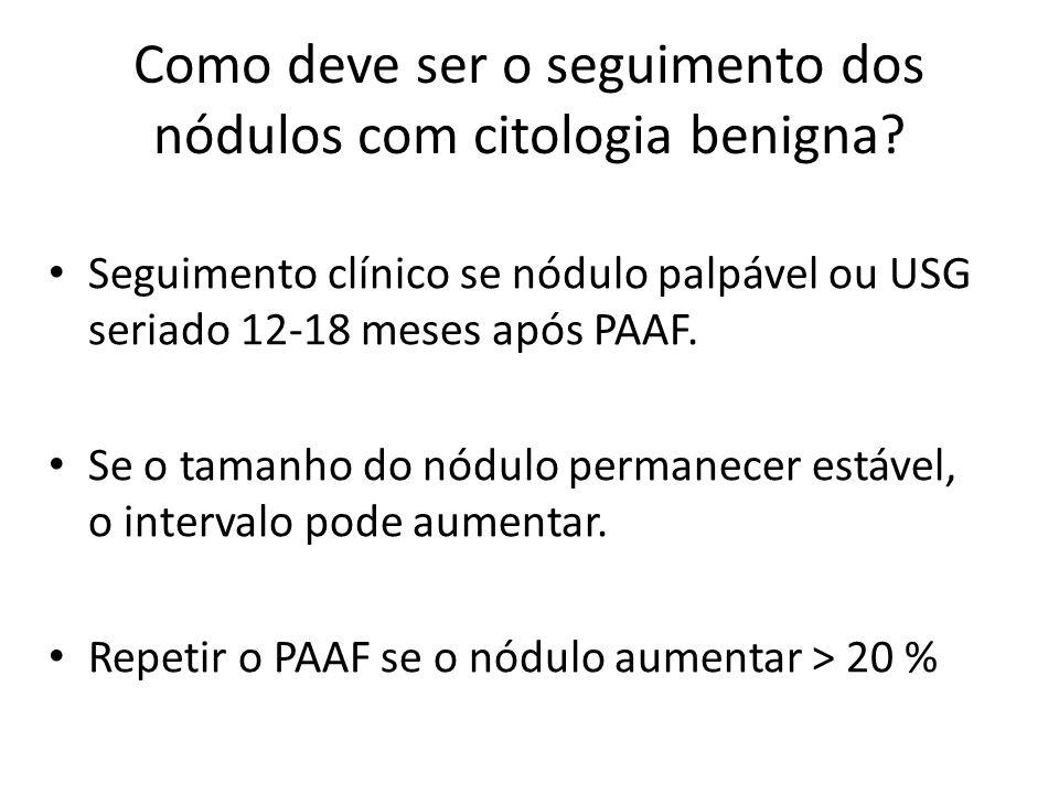 Como deve ser o seguimento dos nódulos com citologia benigna? • Seguimento clínico se nódulo palpável ou USG seriado 12-18 meses após PAAF. • Se o tam