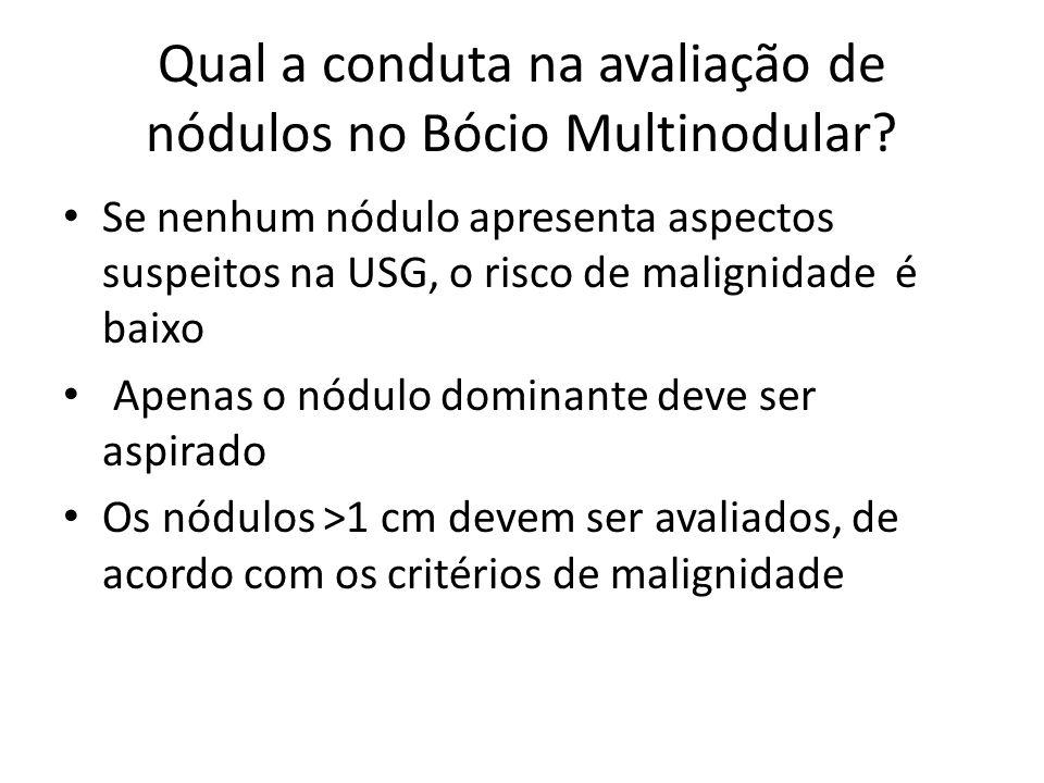 Qual a conduta na avaliação de nódulos no Bócio Multinodular? • Se nenhum nódulo apresenta aspectos suspeitos na USG, o risco de malignidade é baixo •