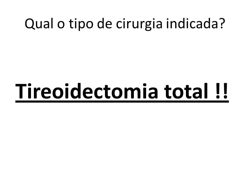 Qual o tipo de cirurgia indicada? Tireoidectomia total !!