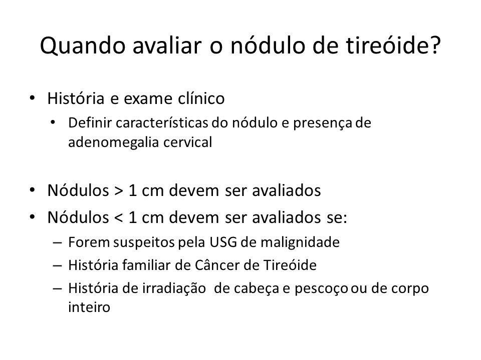 Quando avaliar o nódulo de tireóide? • História e exame clínico • Definir características do nódulo e presença de adenomegalia cervical • Nódulos > 1