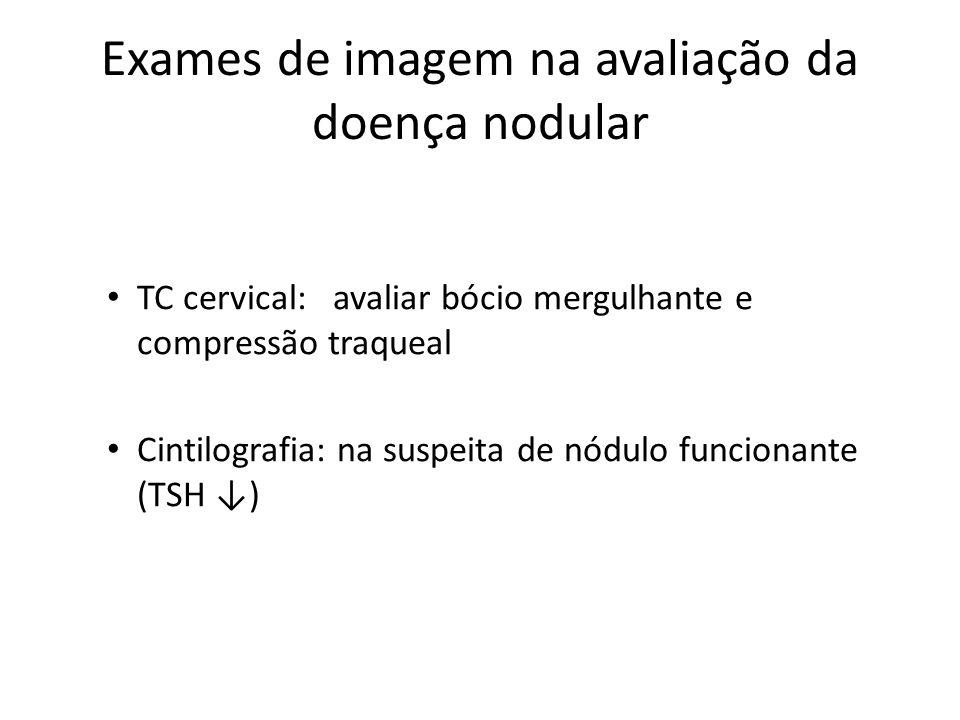 Exames de imagem na avaliação da doença nodular • TC cervical: avaliar bócio mergulhante e compressão traqueal • Cintilografia: na suspeita de nódulo