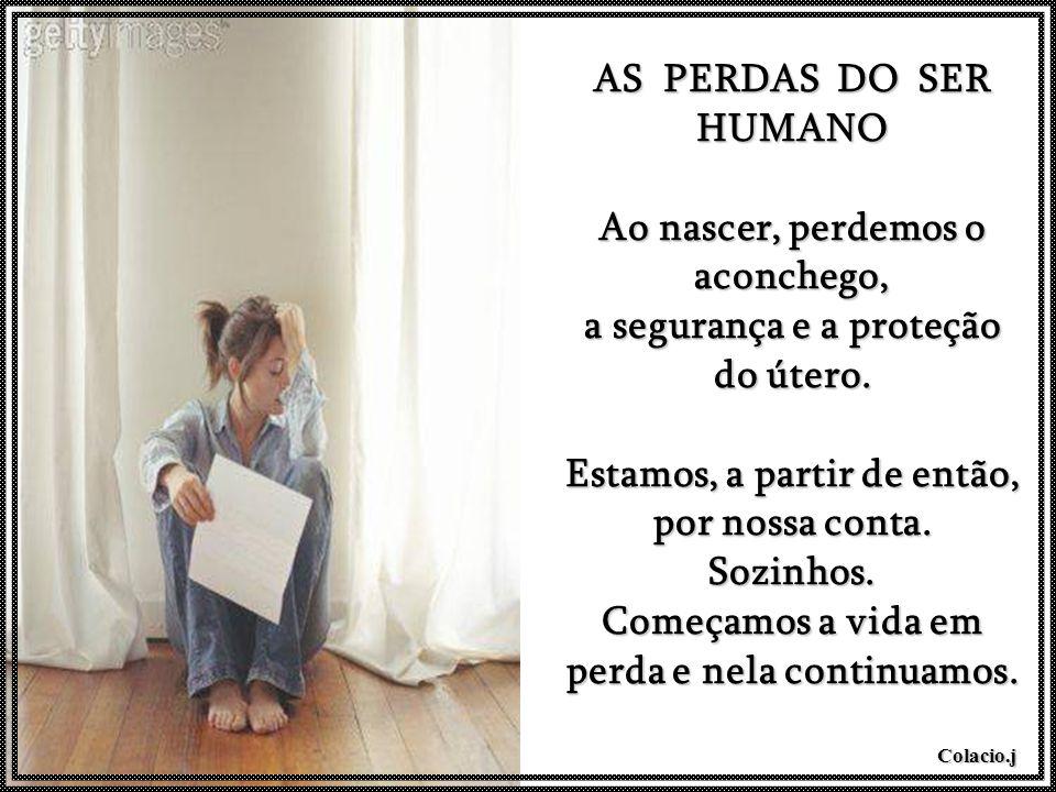 Colacio.j (Nosotros) AS PERDAS DO SER HUMANO Ao nascer, perdemos o aconchego, a segurança e a proteção do útero.