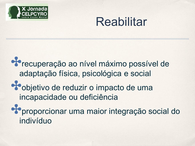 Reabilitar ✤ recuperação ao nível máximo possível de adaptação física, psicológica e social ✤ objetivo de reduzir o impacto de uma incapacidade ou def