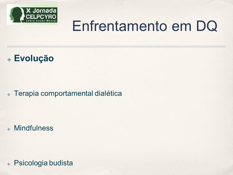 Enfrentamento em DQ ✤ Evolução ✤ Terapia comportamental dialética ✤ Mindfulness ✤ Psicologia budista