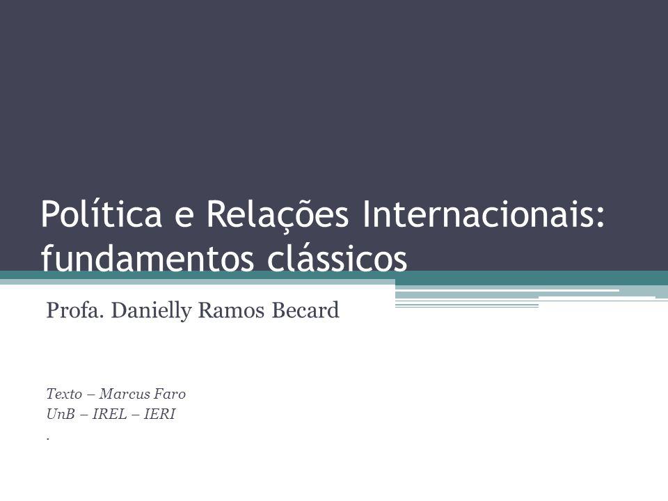 Política e Relações Internacionais: fundamentos clássicos Profa. Danielly Ramos Becard Texto – Marcus Faro UnB – IREL – IERI.