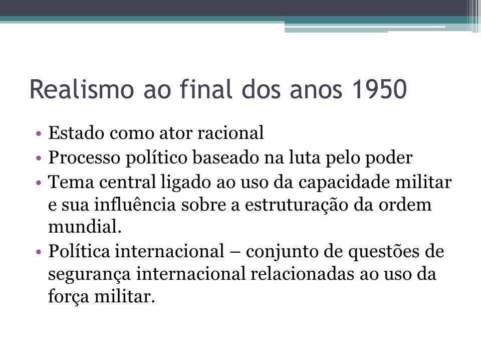 Realismo ao final dos anos 1950 •Estado como ator racional •Processo político baseado na luta pelo poder •Tema central ligado ao uso da capacidade mil