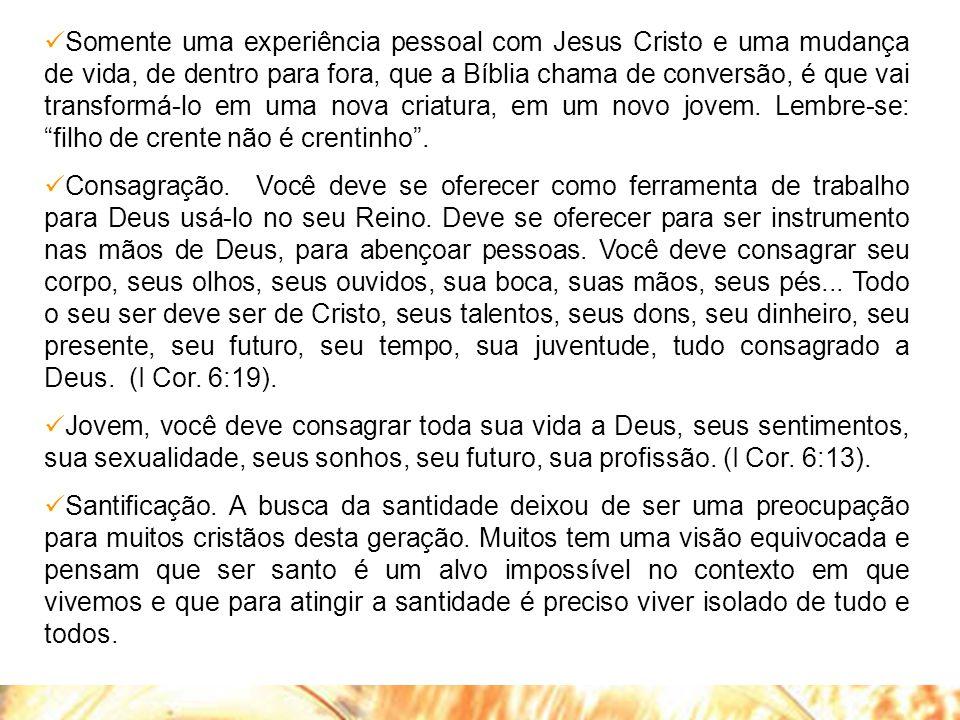  Somente uma experiência pessoal com Jesus Cristo e uma mudança de vida, de dentro para fora, que a Bíblia chama de conversão, é que vai transformá-l