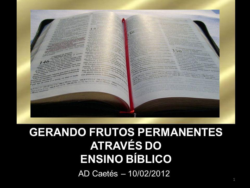 1 AD Caetés – 10/02/2012 GERANDO FRUTOS PERMANENTES ATRAVÉS DO ENSINO BÍBLICO