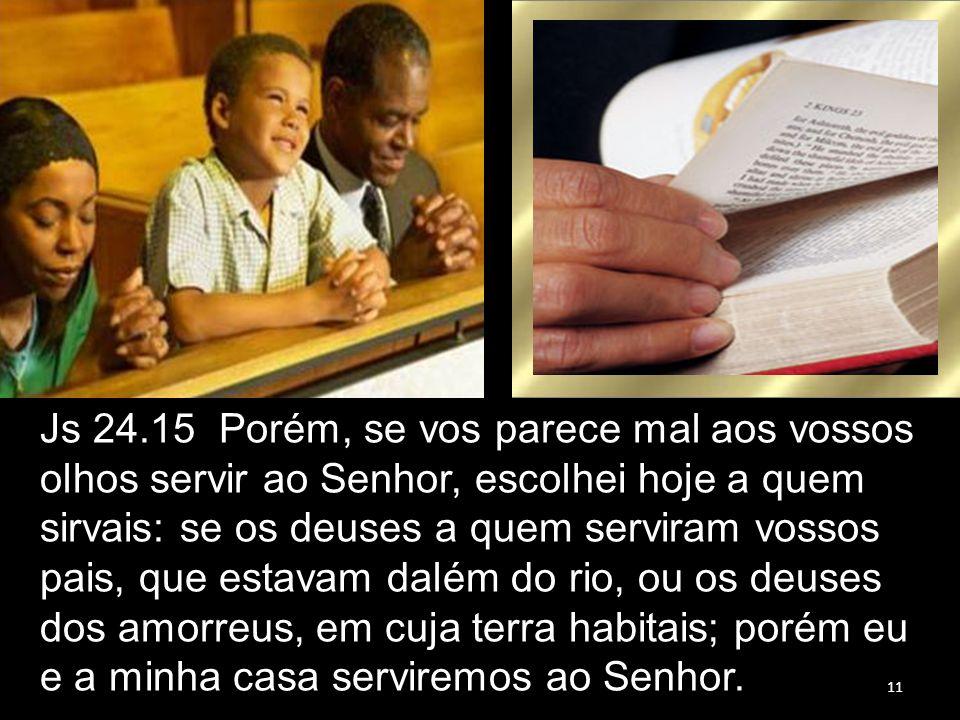 11 Js 24.15 Porém, se vos parece mal aos vossos olhos servir ao Senhor, escolhei hoje a quem sirvais: se os deuses a quem serviram vossos pais, que es