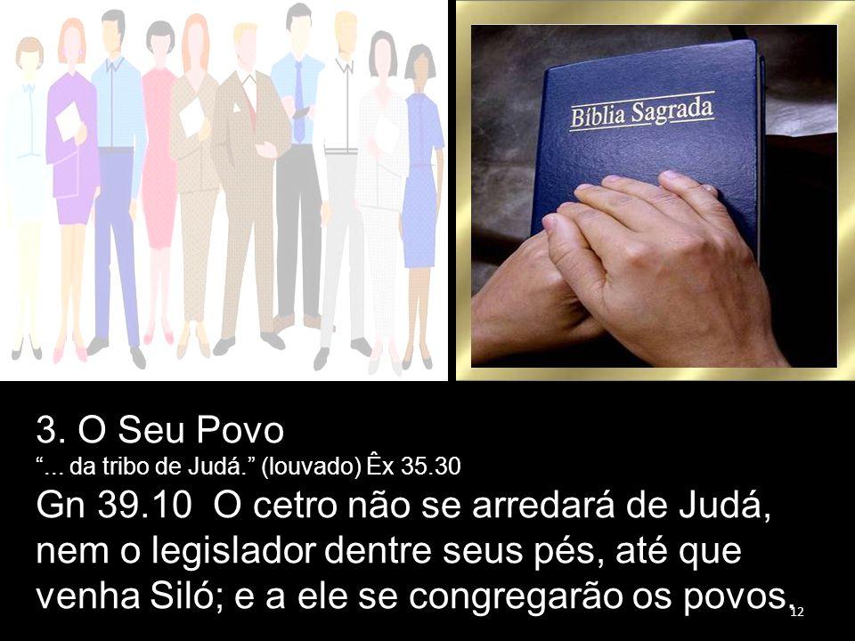 """3. O Seu Povo """"... da tribo de Judá."""" (louvado) Êx 35.30 Gn 39.10 O cetro não se arredará de Judá, nem o legislador dentre seus pés, até que venha Sil"""