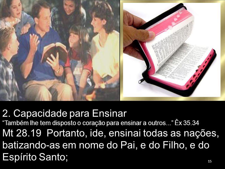 """15 2. Capacidade para Ensinar """"Também lhe tem disposto o coração para ensinar a outros..."""" Êx 35.34 Mt 28.19 Portanto, ide, ensinai todas as nações, b"""