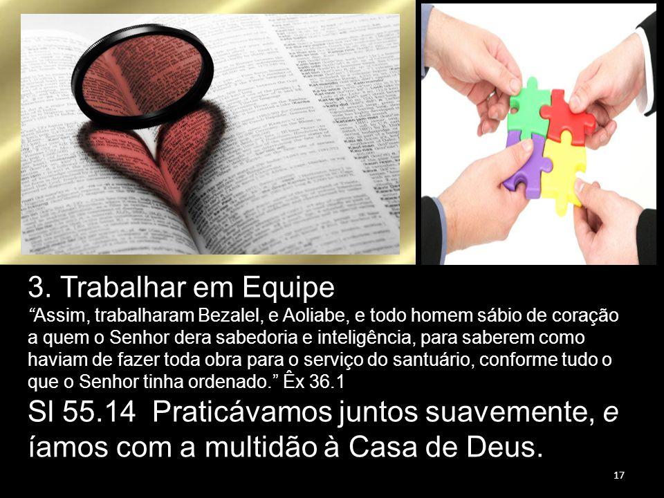 """3. Trabalhar em Equipe """"Assim, trabalharam Bezalel, e Aoliabe, e todo homem sábio de coração a quem o Senhor dera sabedoria e inteligência, para saber"""