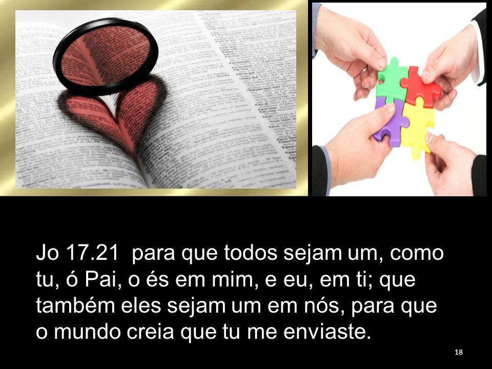 18 Jo 17.21 para que todos sejam um, como tu, ó Pai, o és em mim, e eu, em ti; que também eles sejam um em nós, para que o mundo creia que tu me envia